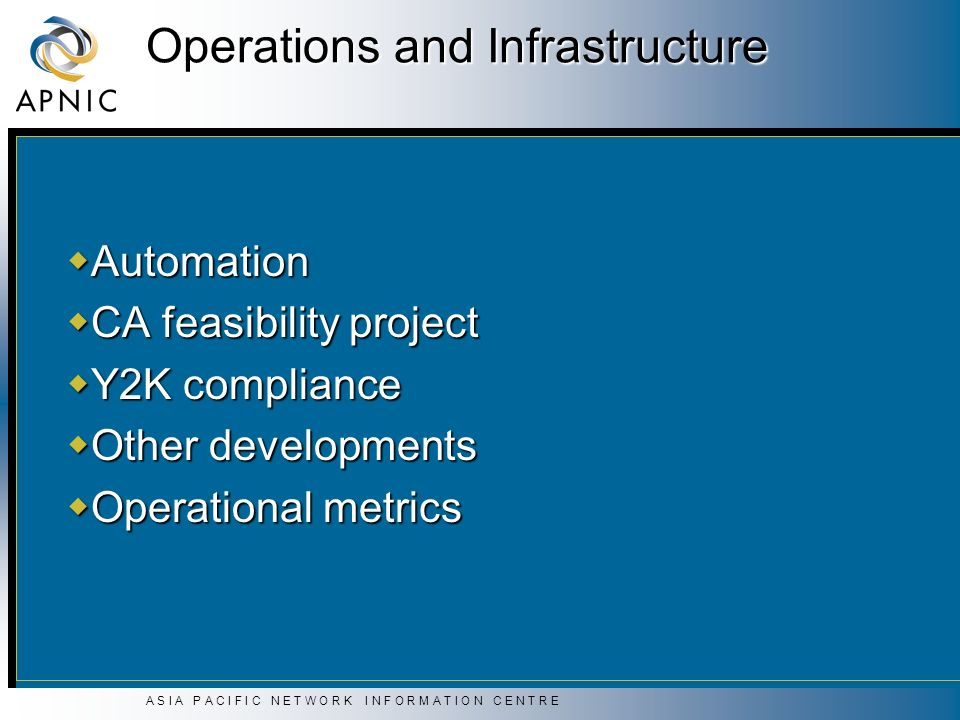 A S I A P A C I F I C N E T W O R K I N F O R M A T I O N C E N T R E Operations and Infrastructure Automation Automation CA feasibility project CA feasibility project Y2K compliance Y2K compliance Other developments Other developments Operational metrics Operational metrics