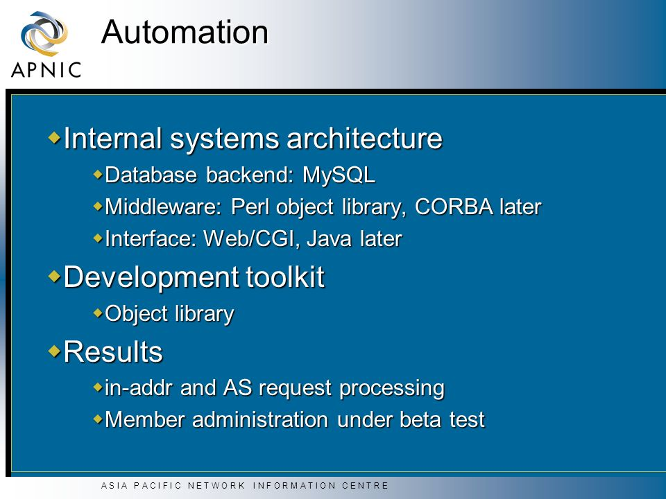 A S I A P A C I F I C N E T W O R K I N F O R M A T I O N C E N T R E Automation Internal systems architecture Internal systems architecture Database backend: MySQL Database backend: MySQL Middleware: Perl object library, CORBA later Middleware: Perl object library, CORBA later Interface: Web/CGI, Java later Interface: Web/CGI, Java later Development toolkit Development toolkit Object library Object library Results Results in-addr and AS request processing in-addr and AS request processing Member administration under beta test Member administration under beta test
