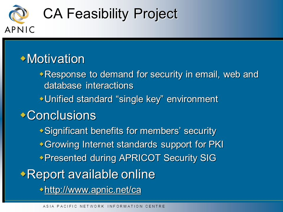 A S I A P A C I F I C N E T W O R K I N F O R M A T I O N C E N T R E CA Feasibility Project Motivation Motivation Response to demand for security in email, web and database interactions Response to demand for security in email, web and database interactions Unified standard single key environment Unified standard single key environment Conclusions Conclusions Significant benefits for members security Significant benefits for members security Growing Internet standards support for PKI Growing Internet standards support for PKI Presented during APRICOT Security SIG Presented during APRICOT Security SIG Report available online Report available online http://www.apnic.net/ca http://www.apnic.net/ca