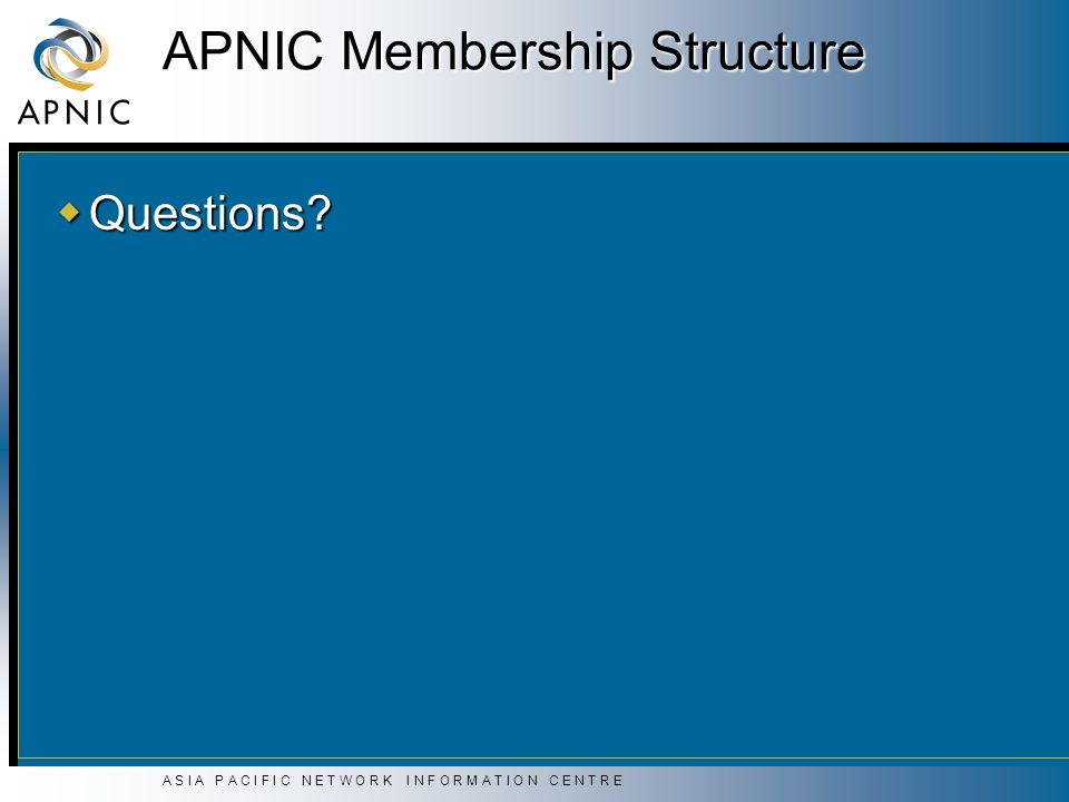 A S I A P A C I F I C N E T W O R K I N F O R M A T I O N C E N T R E APNIC Membership Structure Questions.