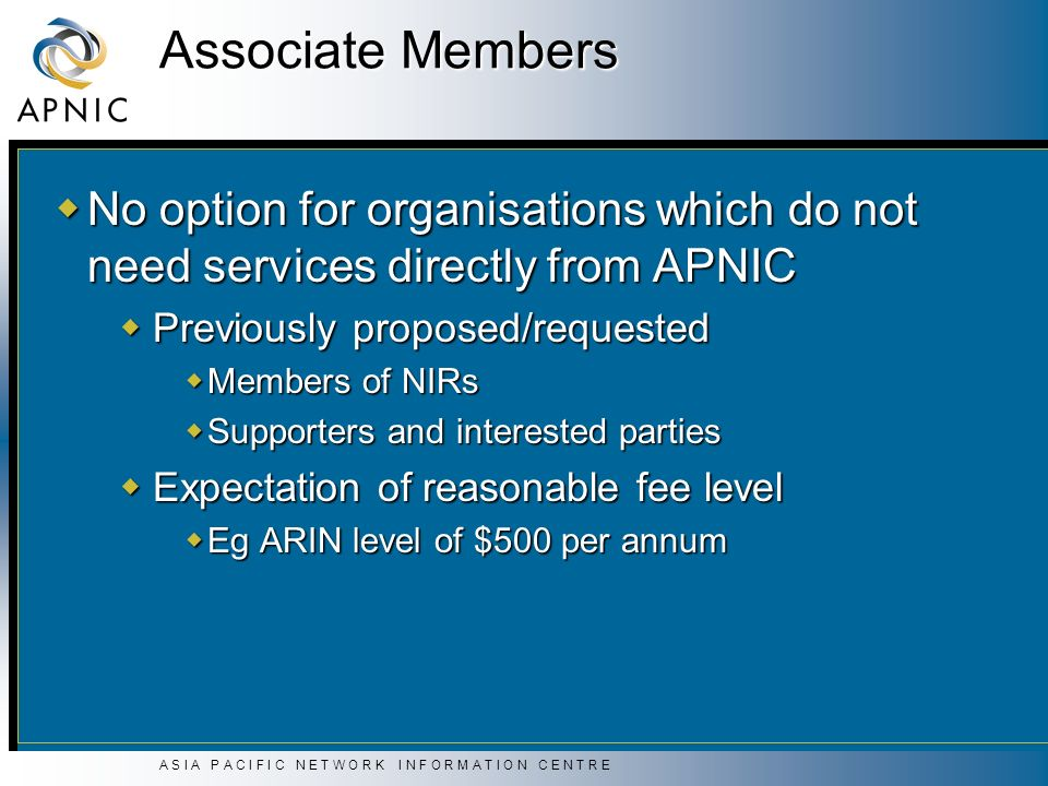 A S I A P A C I F I C N E T W O R K I N F O R M A T I O N C E N T R E Associate Members No option for organisations which do not need services directly from APNIC No option for organisations which do not need services directly from APNIC Previously proposed/requested Previously proposed/requested Members of NIRs Members of NIRs Supporters and interested parties Supporters and interested parties Expectation of reasonable fee level Expectation of reasonable fee level Eg ARIN level of $500 per annum Eg ARIN level of $500 per annum