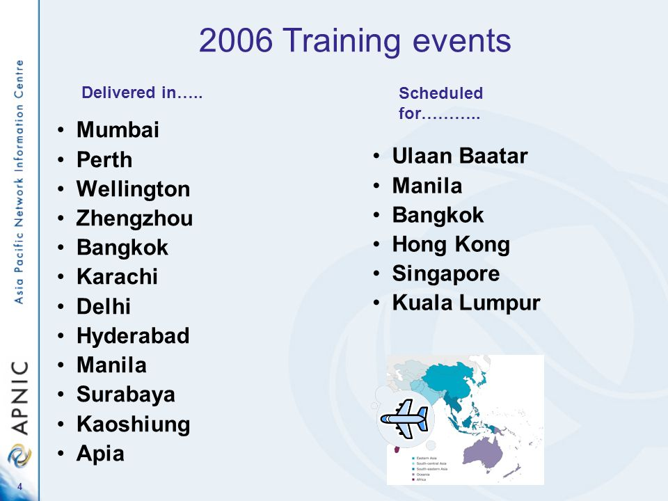 4 2006 Training events Mumbai Perth Wellington Zhengzhou Bangkok Karachi Delhi Hyderabad Manila Surabaya Kaoshiung Apia Ulaan Baatar Manila Bangkok Hong Kong Singapore Kuala Lumpur Delivered in…..