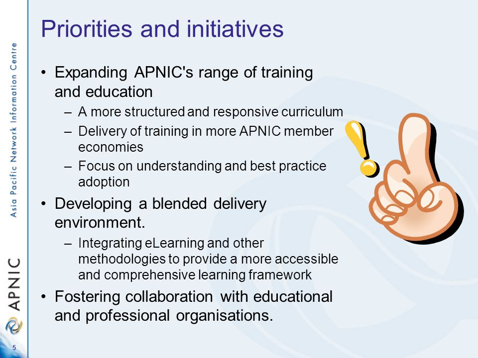 5 Priorities and initiatives Expanding APNIC s range of training and education –A more structured and responsive curriculum –Delivery of training in more APNIC member economies –Focus on understanding and best practice adoption Developing a blended delivery environment.