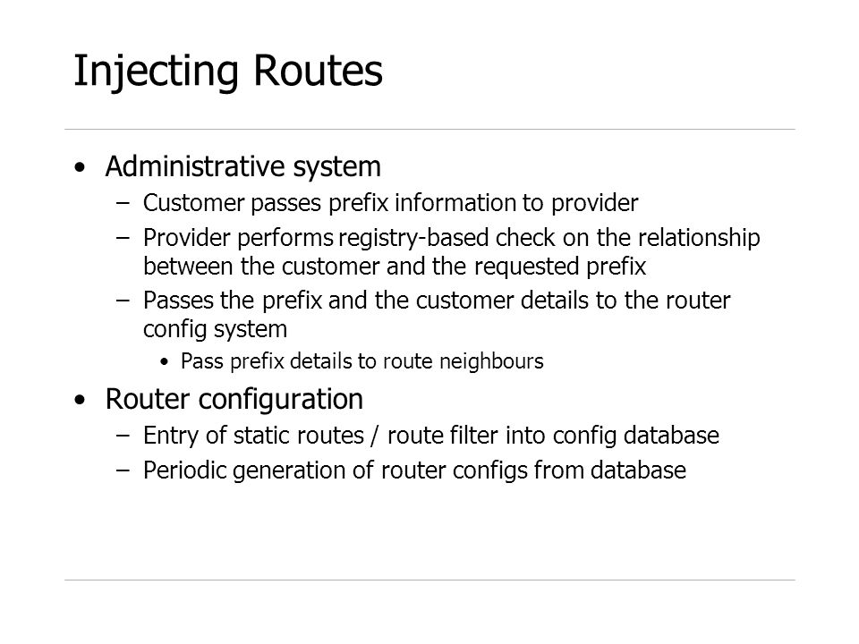 Injecting Routes Administrative system –Customer passes prefix information to provider –Provider performs registry-based check on the relationship between the customer and the requested prefix –Passes the prefix and the customer details to the router config system Pass prefix details to route neighbours Router configuration –Entry of static routes / route filter into config database –Periodic generation of router configs from database