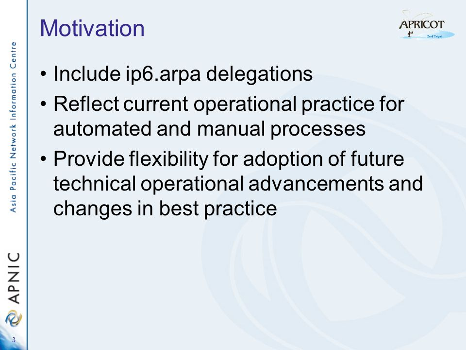 3 Motivation Include ip6.arpa delegations Reflect current operational practice for automated and manual processes Provide flexibility for adoption of future technical operational advancements and changes in best practice