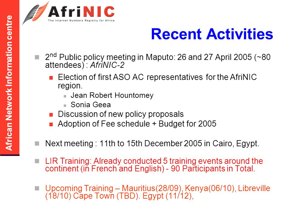 African Network Information centre Recent Activities 2 nd Public policy meeting in Maputo: 26 and 27 April 2005 (~80 attendees) : AfriNIC-2 Election of first ASO AC representatives for the AfriNIC region.