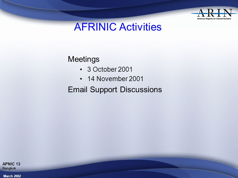 March 2002 APNIC 13 Bangkok AFRINIC Activities Meetings 3 October 2001 14 November 2001 Email Support Discussions