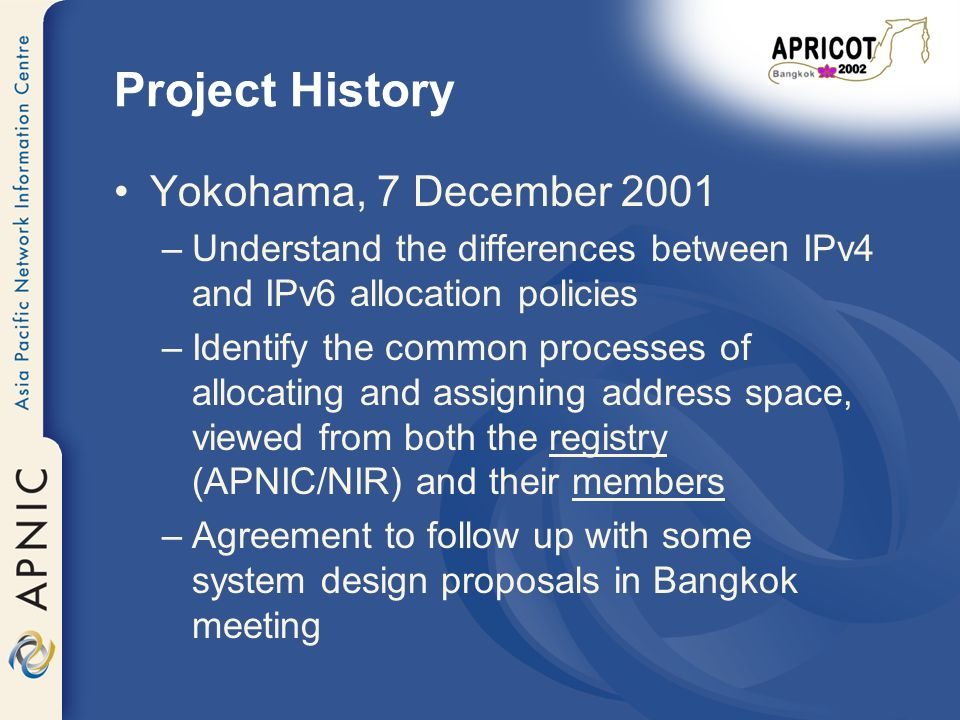 Project History Yokohama, 7 December 2001 –Understand the differences between IPv4 and IPv6 allocation policies –Identify the common processes of allocating and assigning address space, viewed from both the registry (APNIC/NIR) and their members –Agreement to follow up with some system design proposals in Bangkok meeting