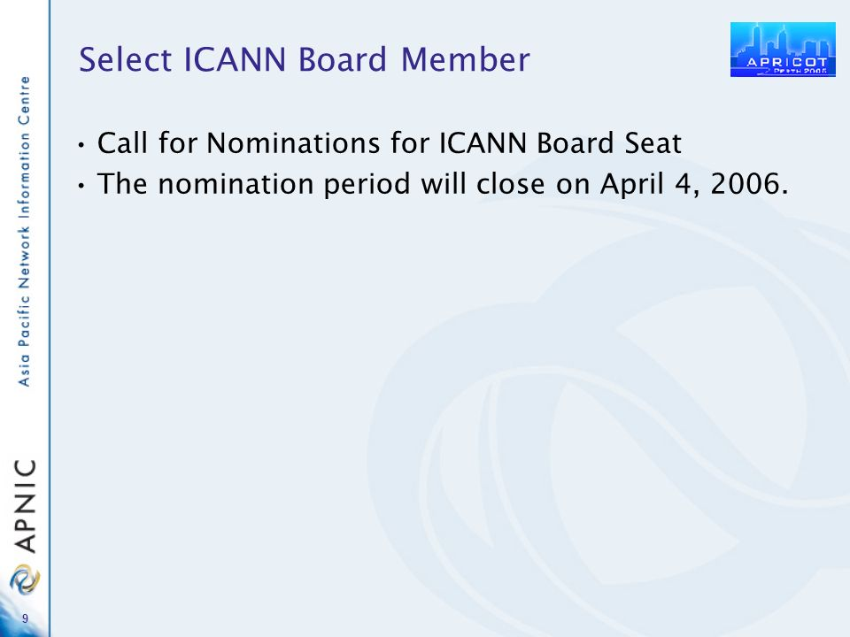 9 Select ICANN Board Member Call for Nominations for ICANN Board Seat The nomination period will close on April 4, 2006.
