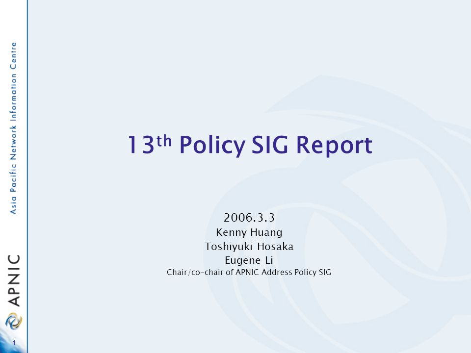 1 13 th Policy SIG Report Kenny Huang Toshiyuki Hosaka Eugene Li Chair/co-chair of APNIC Address Policy SIG