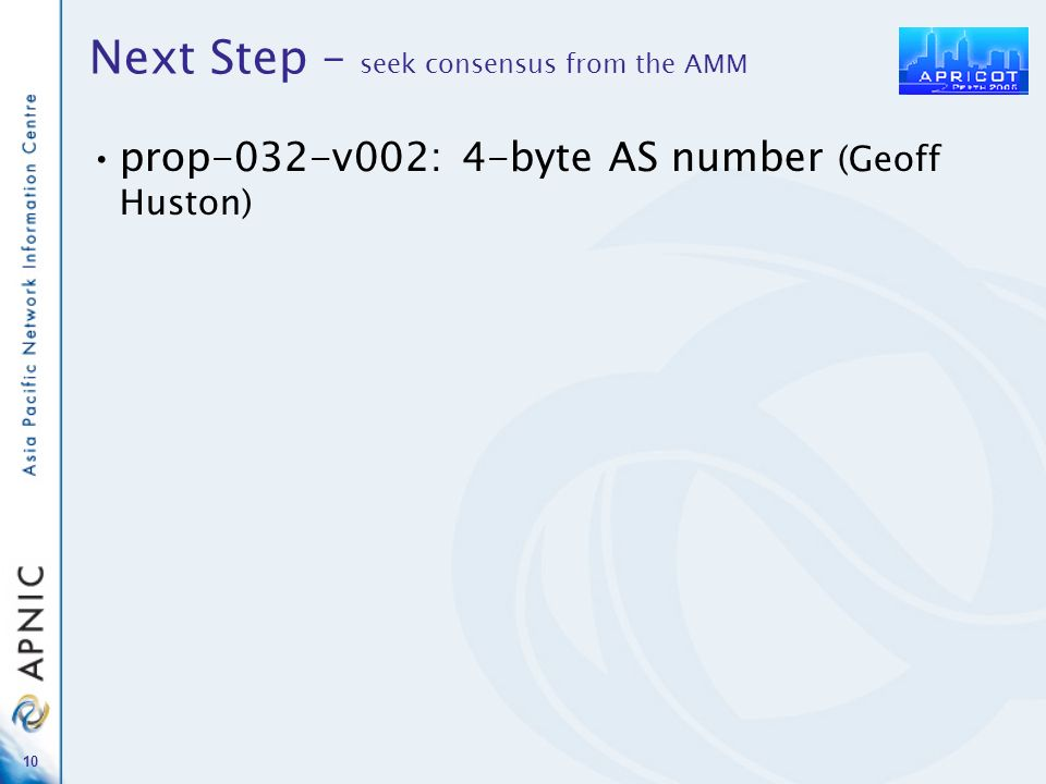 10 Next Step – seek consensus from the AMM prop-032-v002: 4-byte AS number (Geoff Huston)