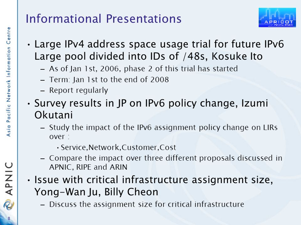 8 Informational Presentations Large IPv4 address space usage trial for future IPv6 Large pool divided into IDs of /48s, Kosuke Ito – As of Jan 1st, 2006, phase 2 of this trial has started – Term: Jan 1st to the end of 2008 – Report regularly Survey results in JP on IPv6 policy change, Izumi Okutani – Study the impact of the IPv6 assignment policy change on LIRs over : Service,Network,Customer,Cost – Compare the impact over three different proposals discussed in APNIC, RIPE and ARIN Issue with critical infrastructure assignment size, Yong-Wan Ju, Billy Cheon – Discuss the assignment size for critical infrastructure