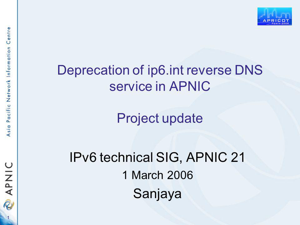 1 Deprecation of ip6.int reverse DNS service in APNIC Project update IPv6 technical SIG, APNIC 21 1 March 2006 Sanjaya