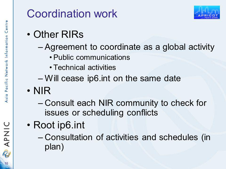 10 Coordination work Other RIRs –Agreement to coordinate as a global activity Public communications Technical activities –Will cease ip6.int on the same date NIR –Consult each NIR community to check for issues or scheduling conflicts Root ip6.int –Consultation of activities and schedules (in plan)