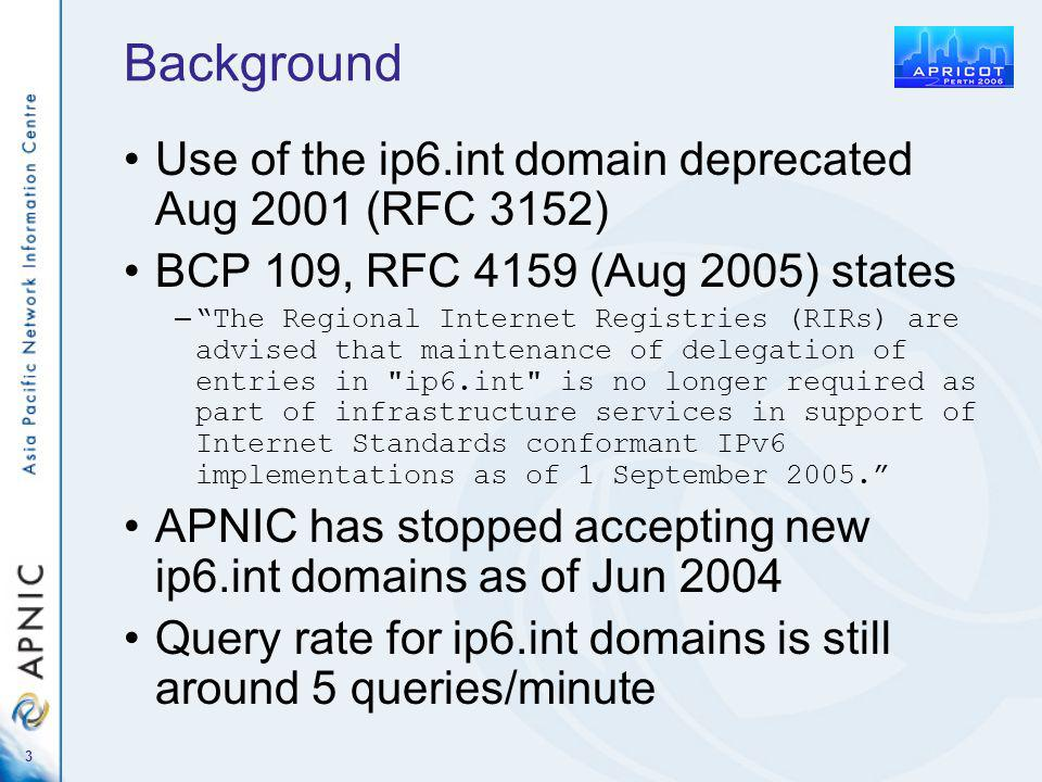 3 Background Use of the ip6.int domain deprecated Aug 2001 (RFC 3152) BCP 109, RFC 4159 (Aug 2005) states – The Regional Internet Registries (RIRs) are advised that maintenance of delegation of entries in ip6.int is no longer required as part of infrastructure services in support of Internet Standards conformant IPv6 implementations as of 1 September 2005.