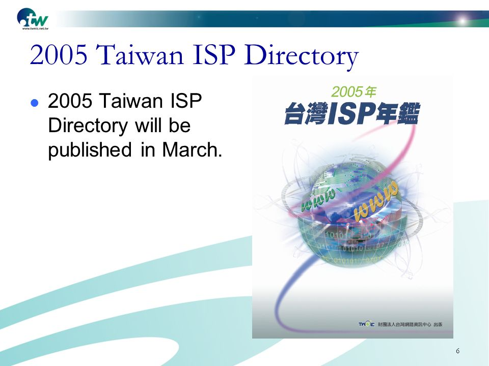6 2005 Taiwan ISP Directory 2005 Taiwan ISP Directory will be published in March.