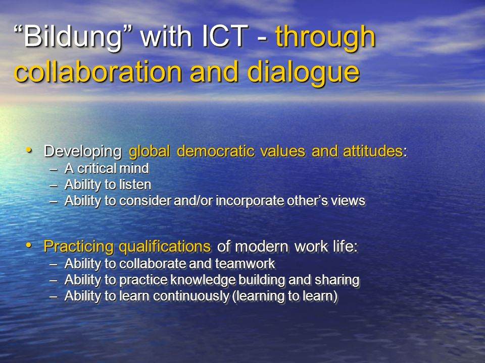 Bildung with ICT - through collaboration and dialogue Developing global democratic values and attitudes: Developing global democratic values and attitudes: –A critical mind –Ability to listen –Ability to consider and/or incorporate others views Practicing qualifications of modern work life: Practicing qualifications of modern work life: –Ability to collaborate and teamwork –Ability to practice knowledge building and sharing –Ability to learn continuously (learning to learn) Developing global democratic values and attitudes: Developing global democratic values and attitudes: –A critical mind –Ability to listen –Ability to consider and/or incorporate others views Practicing qualifications of modern work life: Practicing qualifications of modern work life: –Ability to collaborate and teamwork –Ability to practice knowledge building and sharing –Ability to learn continuously (learning to learn)