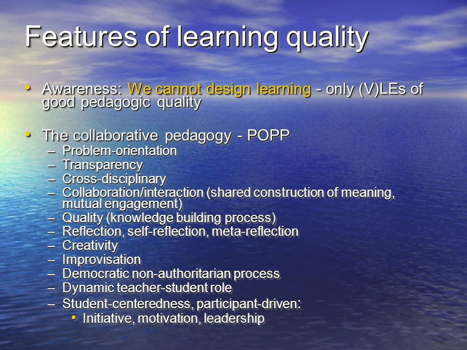 Features of learning quality Awareness: We cannot design learning - only (V)LEs of good pedagogic quality Awareness: We cannot design learning - only (V)LEs of good pedagogic quality The collaborative pedagogy - POPP The collaborative pedagogy - POPP –Problem-orientation –Transparency –Cross-disciplinary –Collaboration/interaction (shared construction of meaning, mutual engagement) –Quality (knowledge building process) –Reflection, self-reflection, meta-reflection –Creativity –Improvisation –Democratic non-authoritarian process –Dynamic teacher-student role –Student-centeredness, participant-driven : Initiative, motivation, leadership Initiative, motivation, leadership Awareness: We cannot design learning - only (V)LEs of good pedagogic quality Awareness: We cannot design learning - only (V)LEs of good pedagogic quality The collaborative pedagogy - POPP The collaborative pedagogy - POPP –Problem-orientation –Transparency –Cross-disciplinary –Collaboration/interaction (shared construction of meaning, mutual engagement) –Quality (knowledge building process) –Reflection, self-reflection, meta-reflection –Creativity –Improvisation –Democratic non-authoritarian process –Dynamic teacher-student role –Student-centeredness, participant-driven : Initiative, motivation, leadership Initiative, motivation, leadership