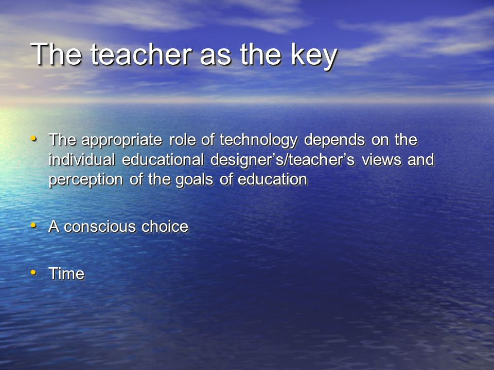 The teacher as the key The appropriate role of technology depends on the individual educational designers/teachers views and perception of the goals of education The appropriate role of technology depends on the individual educational designers/teachers views and perception of the goals of education A conscious choice A conscious choice Time Time The appropriate role of technology depends on the individual educational designers/teachers views and perception of the goals of education The appropriate role of technology depends on the individual educational designers/teachers views and perception of the goals of education A conscious choice A conscious choice Time Time