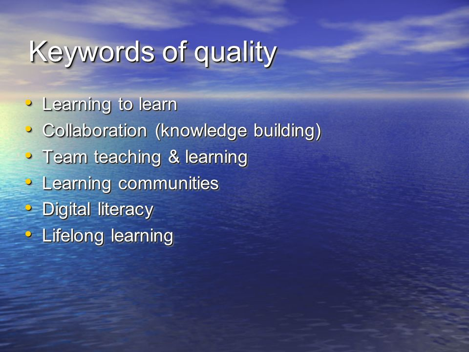 Keywords of quality Learning to learn Learning to learn Collaboration (knowledge building) Collaboration (knowledge building) Team teaching & learning Team teaching & learning Learning communities Learning communities Digital literacy Digital literacy Lifelong learning Lifelong learning Learning to learn Learning to learn Collaboration (knowledge building) Collaboration (knowledge building) Team teaching & learning Team teaching & learning Learning communities Learning communities Digital literacy Digital literacy Lifelong learning Lifelong learning