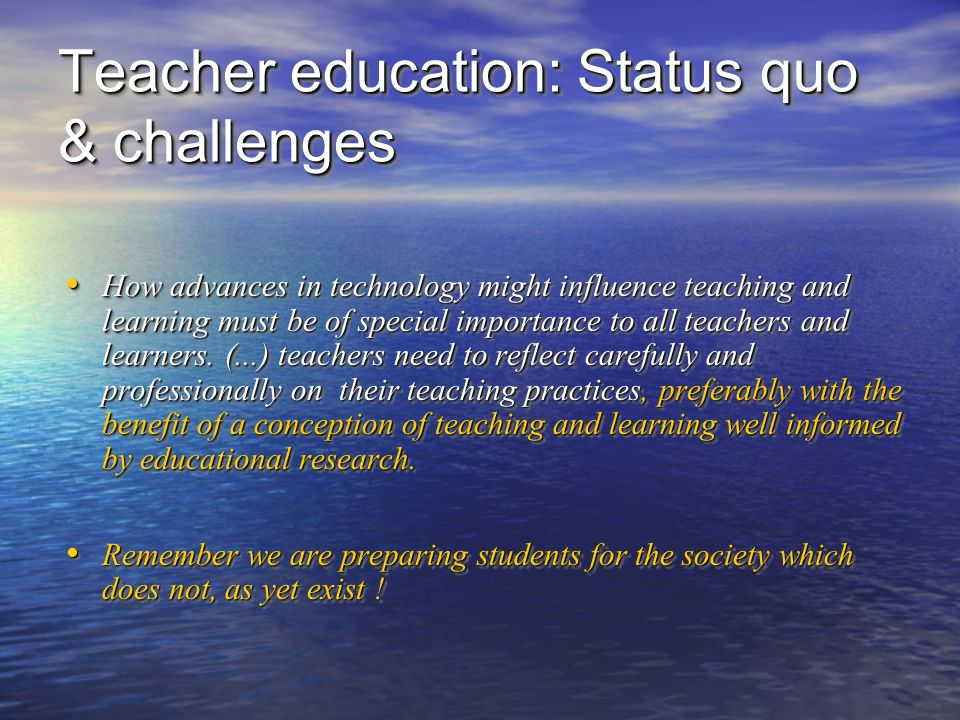 Teacher education: Status quo & challenges How advances in technology might influence teaching and learning must be of special importance to all teachers and learners.