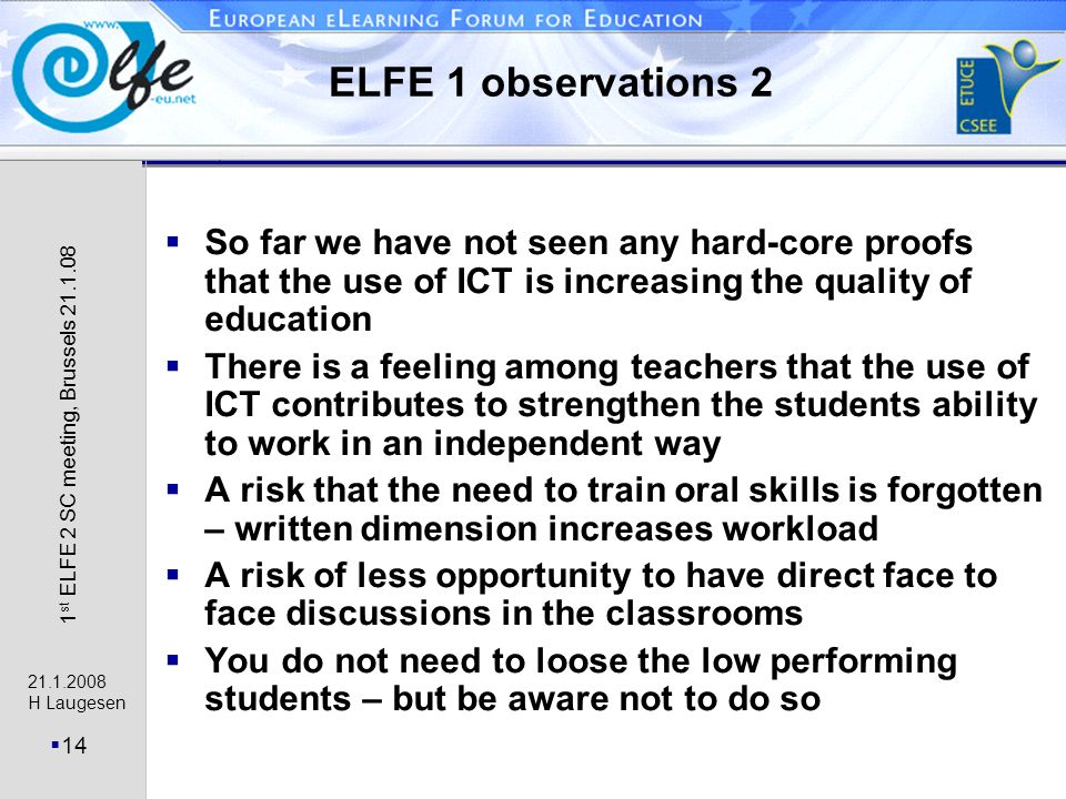21.1.2008 H Laugesen 14 1 st ELFE 2 SC meeting, Brussels 21.1.08 ELFE 1 observations 2 So far we have not seen any hard-core proofs that the use of ICT is increasing the quality of education There is a feeling among teachers that the use of ICT contributes to strengthen the students ability to work in an independent way A risk that the need to train oral skills is forgotten – written dimension increases workload A risk of less opportunity to have direct face to face discussions in the classrooms You do not need to loose the low performing students – but be aware not to do so