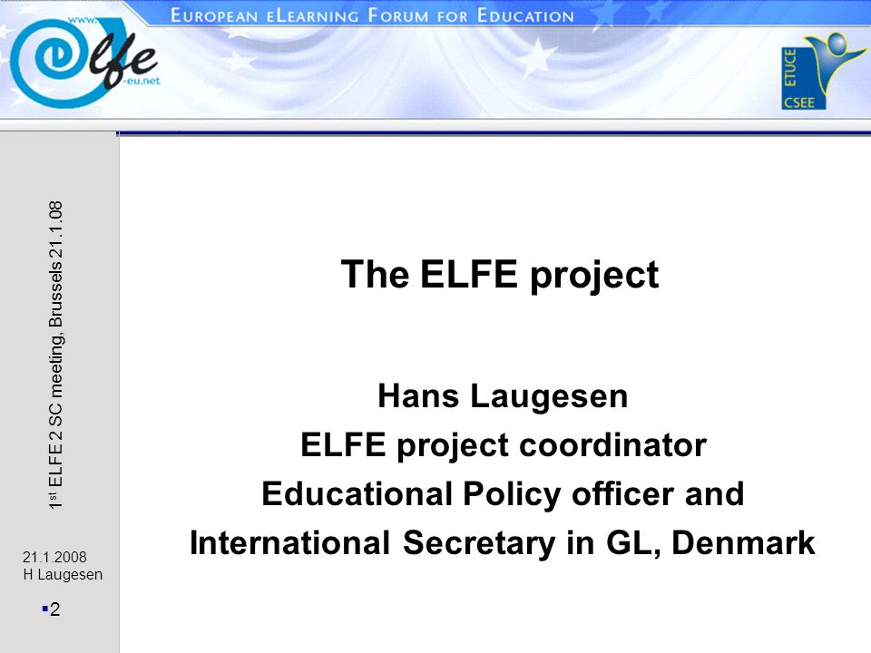 21.1.2008 H Laugesen 2 1 st ELFE 2 SC meeting, Brussels 21.1.08 The ELFE project Hans Laugesen ELFE project coordinator Educational Policy officer and International Secretary in GL, Denmark