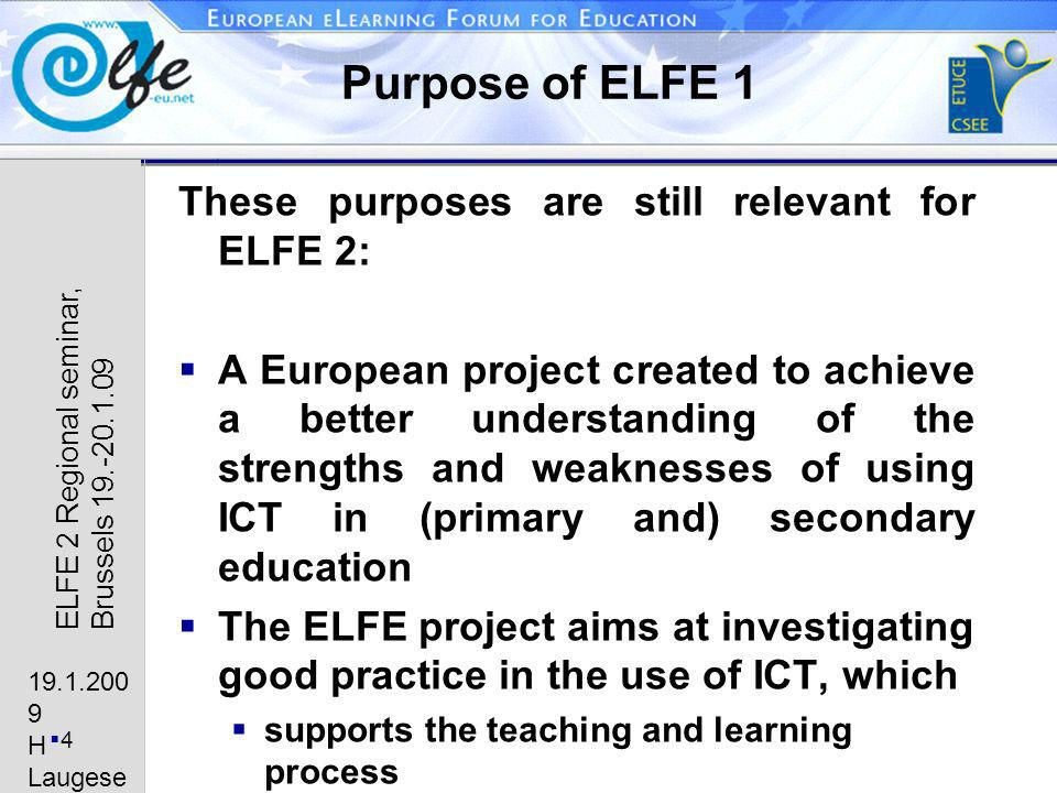 19.1.200 9 H Laugese n 4 ELFE 2 Regional seminar, Brussels 19.-20.1.09 Purpose of ELFE 1 These purposes are still relevant for ELFE 2: A European project created to achieve a better understanding of the strengths and weaknesses of using ICT in (primary and) secondary education The ELFE project aims at investigating good practice in the use of ICT, which supports the teaching and learning process encourages students to develop new skills and competences promotes an inclusive education for all students