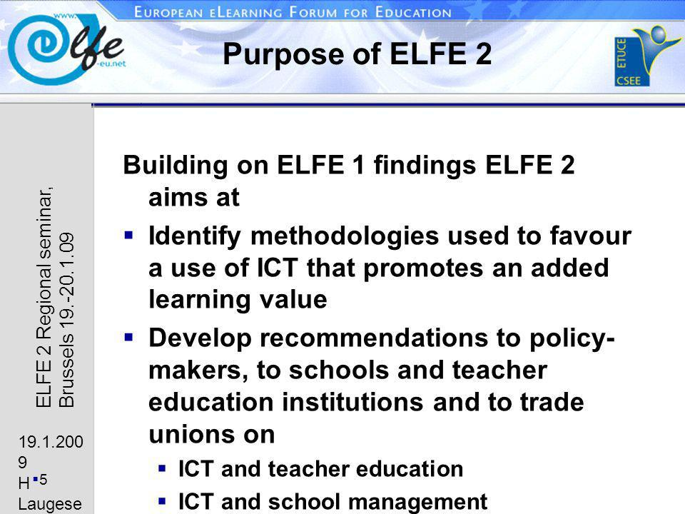 19.1.200 9 H Laugese n 5 ELFE 2 Regional seminar, Brussels 19.-20.1.09 Purpose of ELFE 2 Building on ELFE 1 findings ELFE 2 aims at Identify methodologies used to favour a use of ICT that promotes an added learning value Develop recommendations to policy- makers, to schools and teacher education institutions and to trade unions on ICT and teacher education ICT and school management ICT and strategic use of available financial means