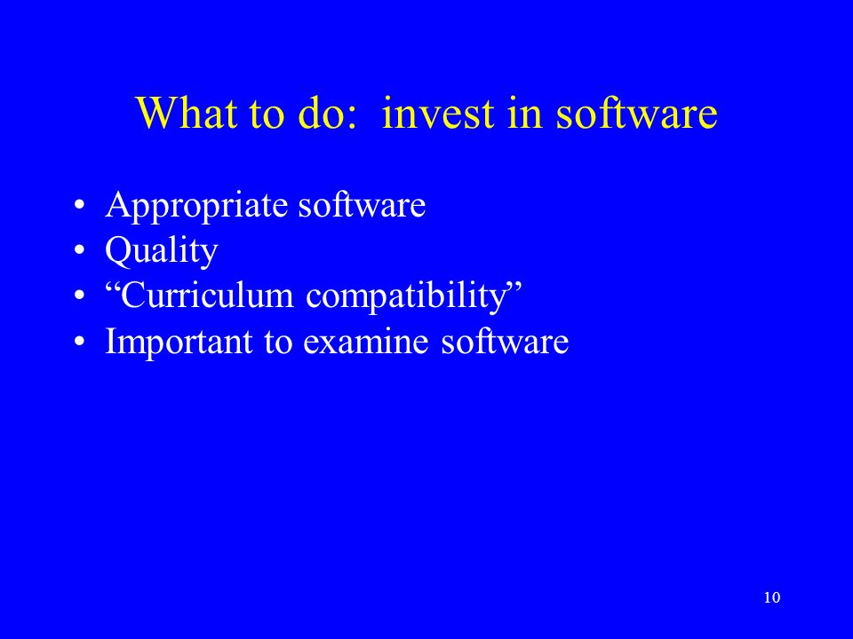10 What to do: invest in software Appropriate software Quality Curriculum compatibility Important to examine software