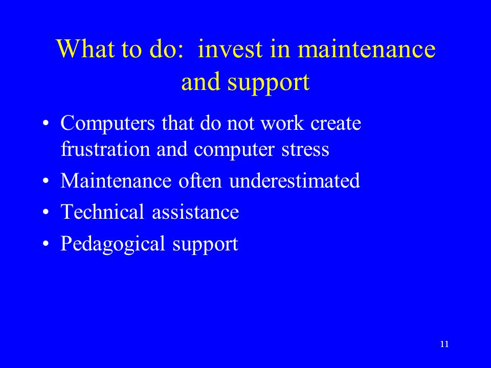 11 What to do: invest in maintenance and support Computers that do not work create frustration and computer stress Maintenance often underestimated Technical assistance Pedagogical support