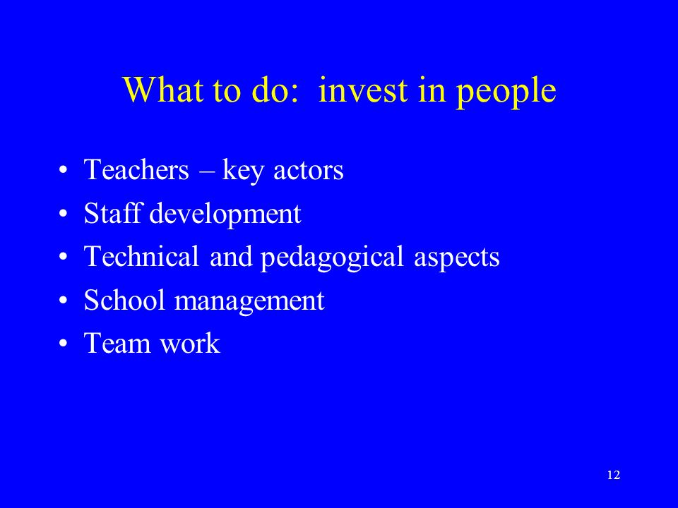 12 What to do: invest in people Teachers – key actors Staff development Technical and pedagogical aspects School management Team work