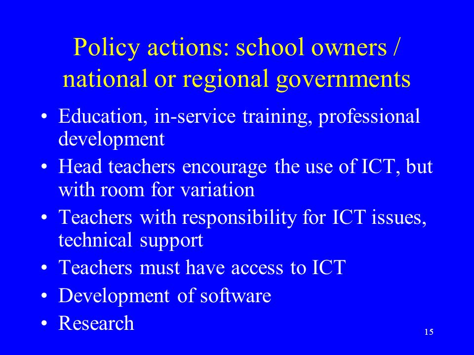 15 Policy actions: school owners / national or regional governments Education, in-service training, professional development Head teachers encourage the use of ICT, but with room for variation Teachers with responsibility for ICT issues, technical support Teachers must have access to ICT Development of software Research