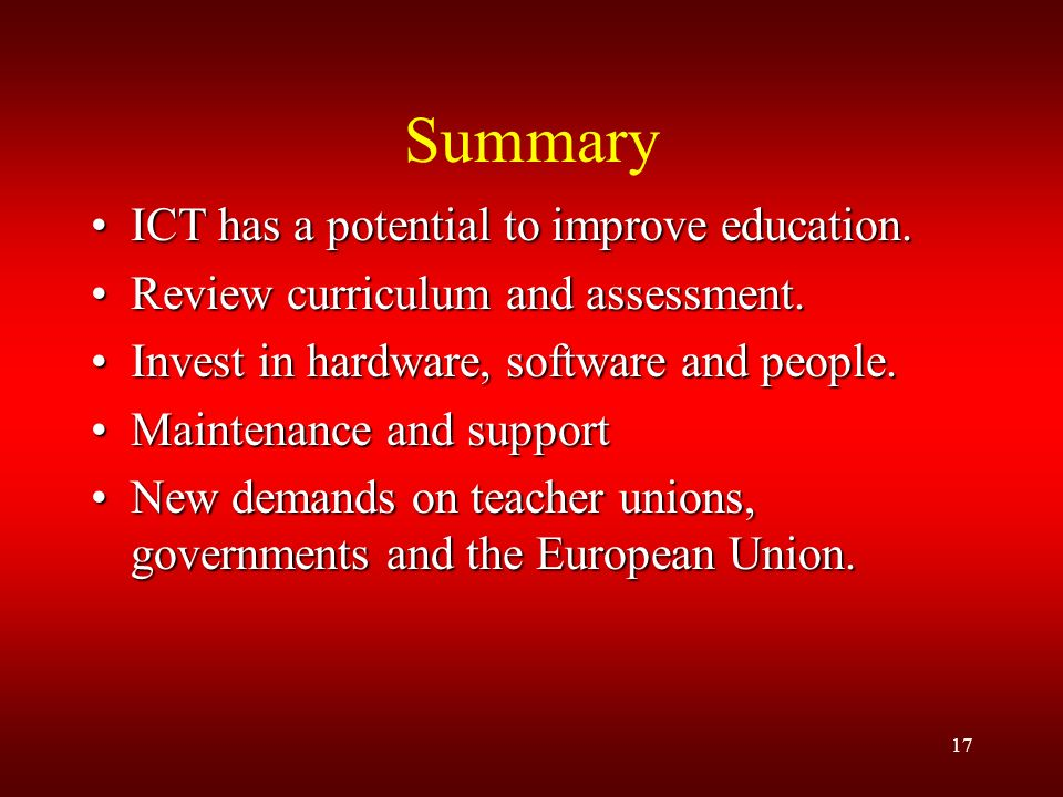 17 Summary ICT has a potential to improve education.ICT has a potential to improve education.