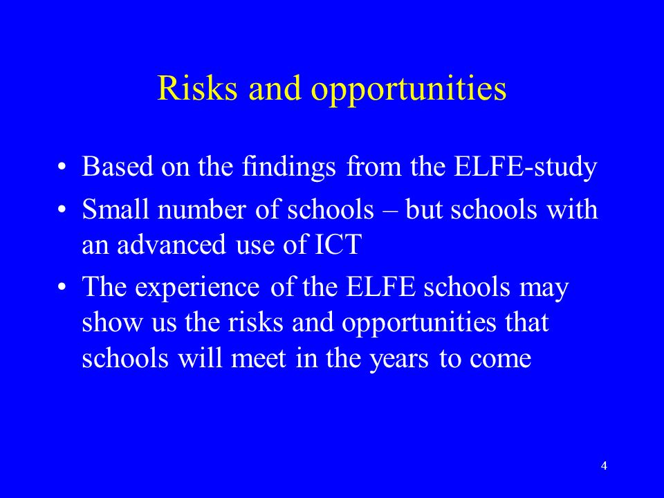 4 Risks and opportunities Based on the findings from the ELFE-study Small number of schools – but schools with an advanced use of ICT The experience of the ELFE schools may show us the risks and opportunities that schools will meet in the years to come