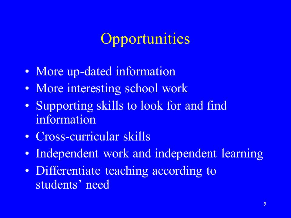 5 Opportunities More up-dated information More interesting school work Supporting skills to look for and find information Cross-curricular skills Independent work and independent learning Differentiate teaching according to students need
