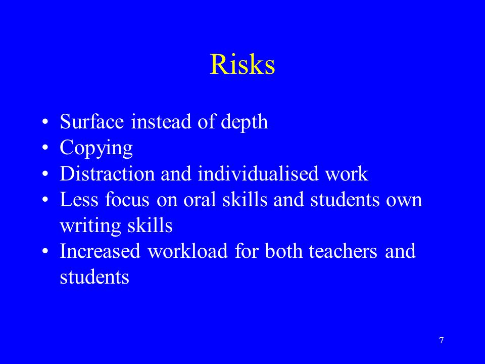 7 Risks Surface instead of depth Copying Distraction and individualised work Less focus on oral skills and students own writing skills Increased workload for both teachers and students