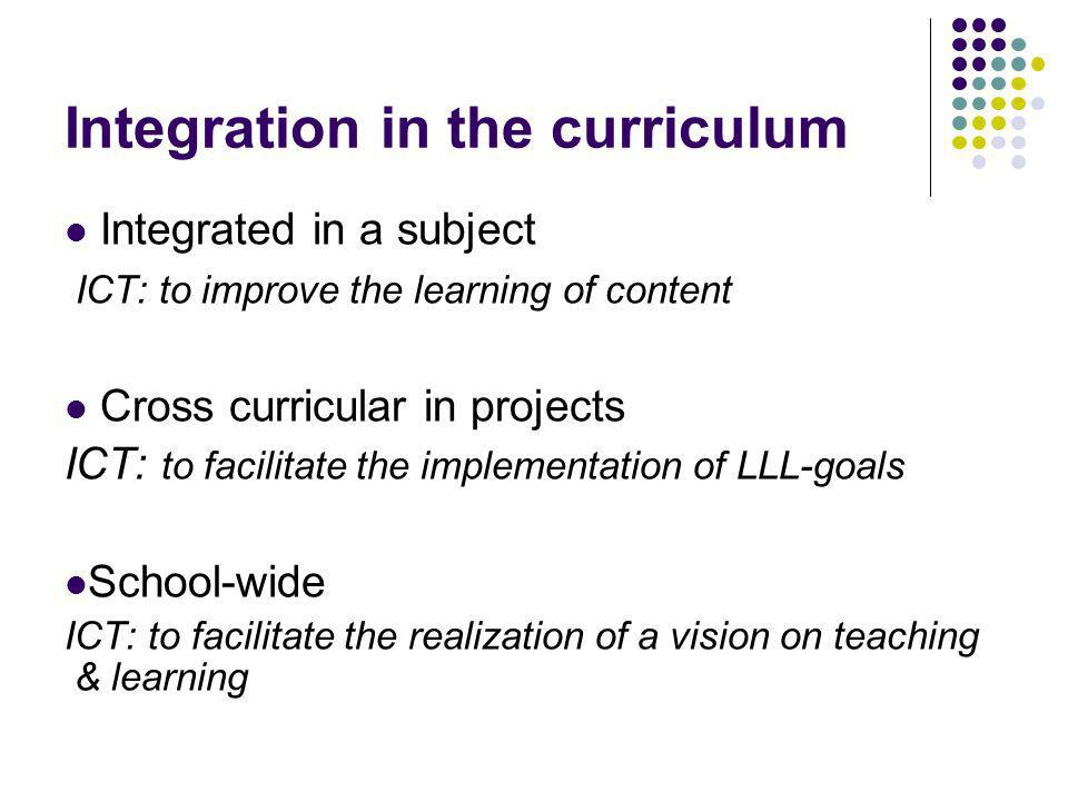 Integration in the curriculum Integrated in a subject ICT: to improve the learning of content Cross curricular in projects ICT: to facilitate the implementation of LLL-goals School-wide ICT: to facilitate the realization of a vision on teaching & learning