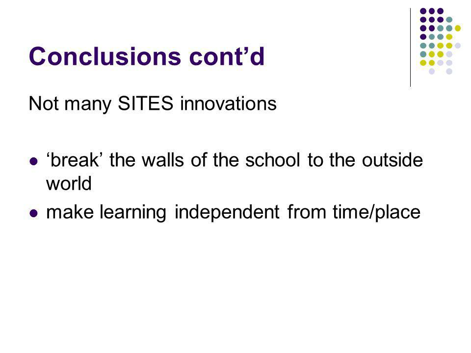 Conclusions contd Not many SITES innovations break the walls of the school to the outside world make learning independent from time/place