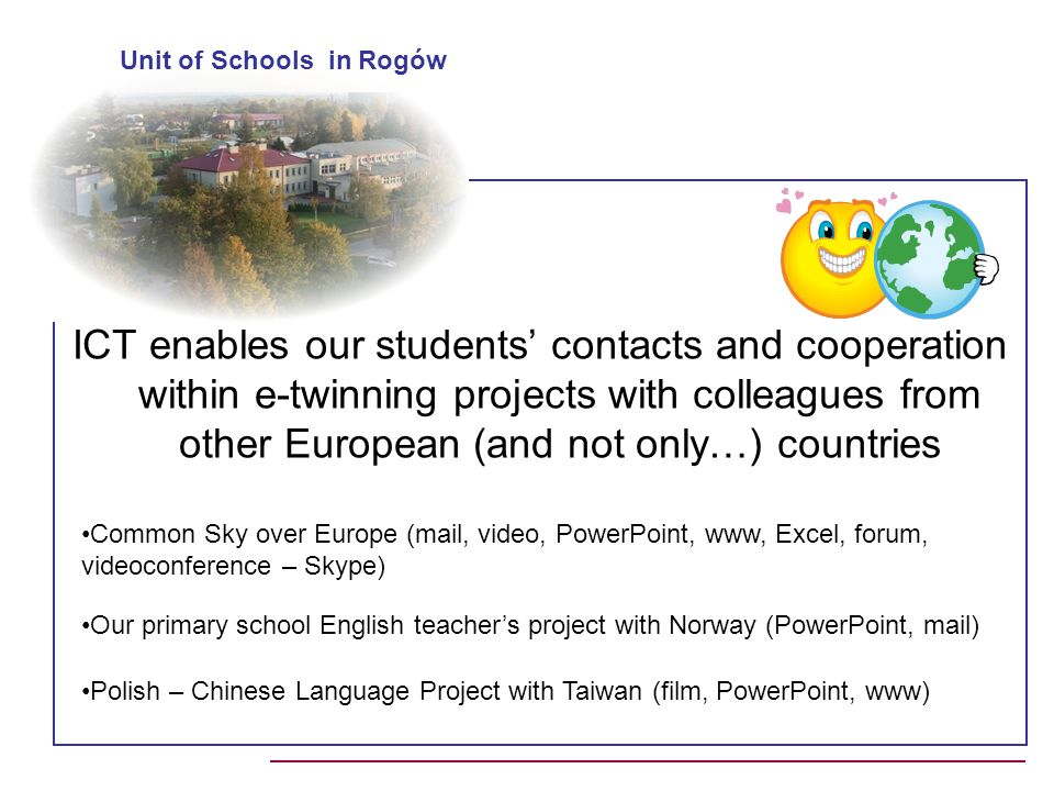 ICT enables our students contacts and cooperation within e-twinning projects with colleagues from other European (and not only…) countries Unit of Schools in Rogów Common Sky over Europe (mail, video, PowerPoint, www, Excel, forum, videoconference – Skype) Our primary school English teachers project with Norway (PowerPoint, mail) Polish – Chinese Language Project with Taiwan (film, PowerPoint, www)