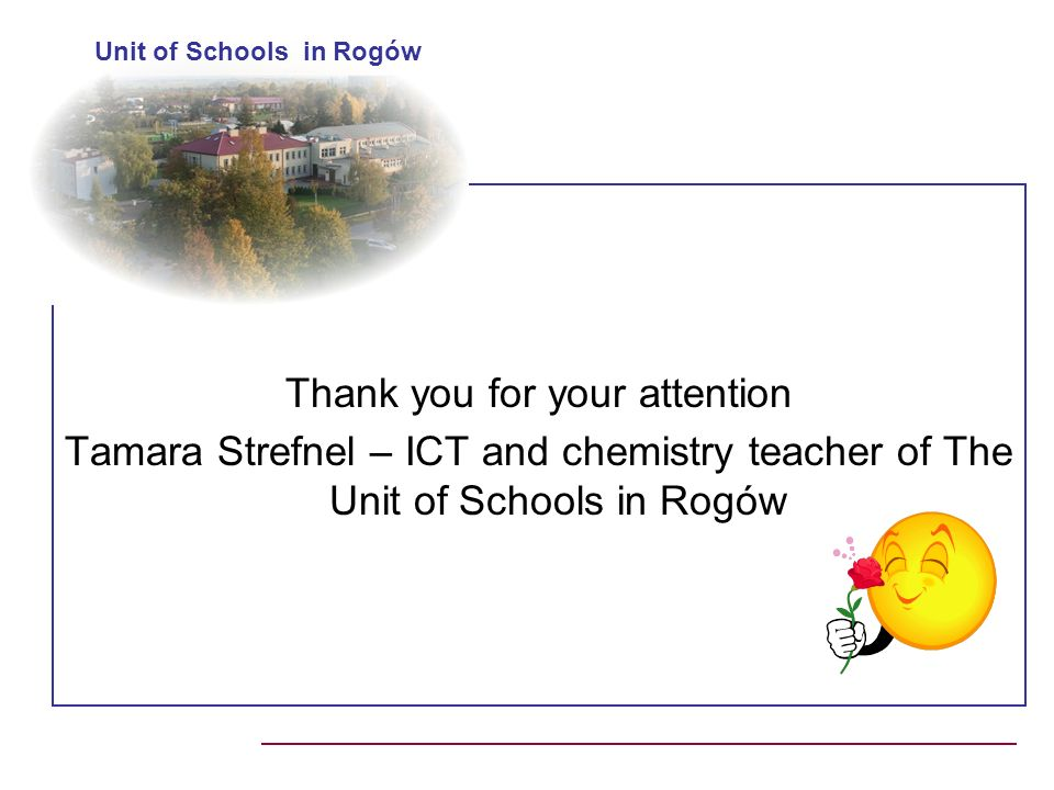 Thank you for your attention Tamara Strefnel – ICT and chemistry teacher of The Unit of Schools in Rogów Unit of Schools in Rogów