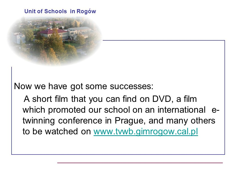 Now we have got some successes: A short film that you can find on DVD, a film which promoted our school on an international e- twinning conference in Prague, and many others to be watched on www.tvwb.gimrogow.cal.plwww.tvwb.gimrogow.cal.pl Unit of Schools in Rogów