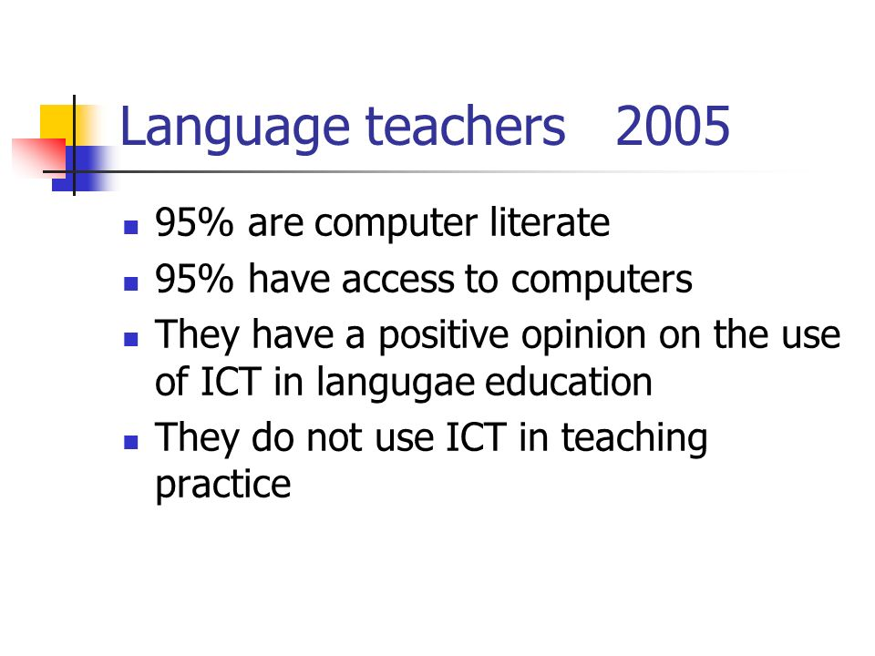 Language teachers 2005 95% are computer literate 95% have access to computers They have a positive opinion on the use of ICT in langugae education They do not use ICT in teaching practice