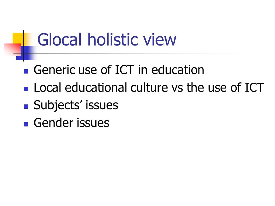 Glocal holistic view Generic use of ICT in education Local educational culture vs the use of ICT Subjects issues Gender issues