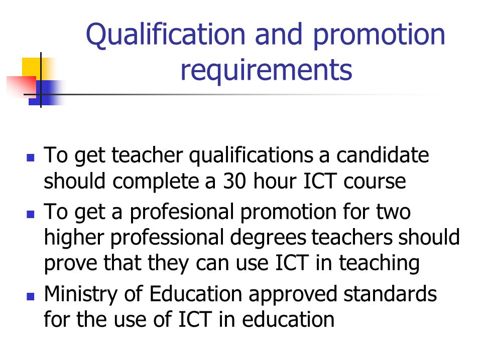 Qualification and promotion requirements To get teacher qualifications a candidate should complete a 30 hour ICT course To get a profesional promotion for two higher professional degrees teachers should prove that they can use ICT in teaching Ministry of Education approved standards for the use of ICT in education