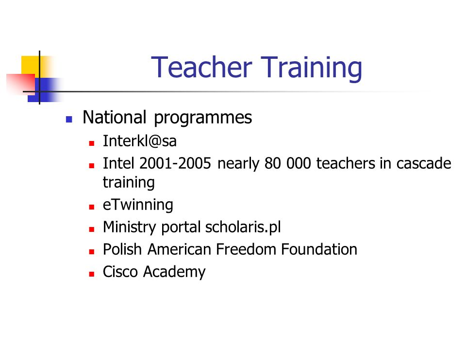 Teacher Training National programmes Interkl@sa Intel 2001-2005 nearly 80 000 teachers in cascade training eTwinning Ministry portal scholaris.pl Polish American Freedom Foundation Cisco Academy