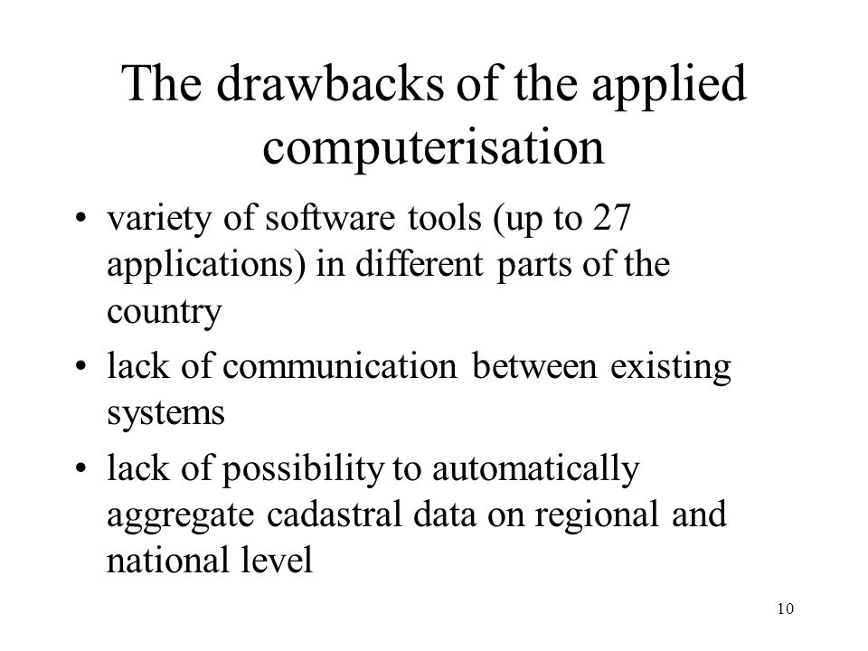 10 The drawbacks of the applied computerisation variety of software tools (up to 27 applications) in different parts of the country lack of communication between existing systems lack of possibility to automatically aggregate cadastral data on regional and national level