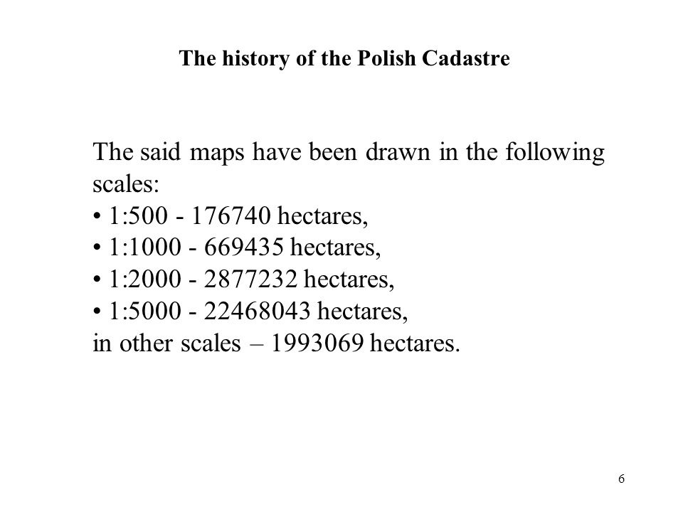 6 The history of the Polish Cadastre The said maps have been drawn in the following scales: 1:500 - 176740 hectares, 1:1000 - 669435 hectares, 1:2000 - 2877232 hectares, 1:5000 - 22468043 hectares, in other scales – 1993069 hectares.