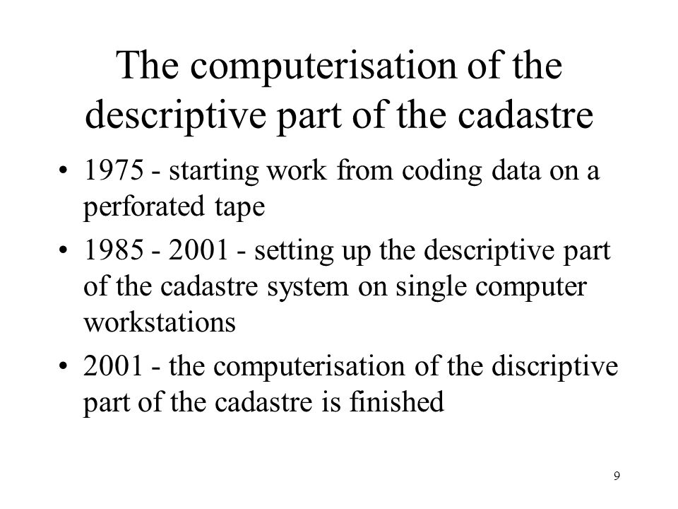 9 The computerisation of the descriptive part of the cadastre 1975 - starting work from coding data on a perforated tape 1985 - 2001 - setting up the descriptive part of the cadastre system on single computer workstations 2001 - the computerisation of the discriptive part of the cadastre is finished
