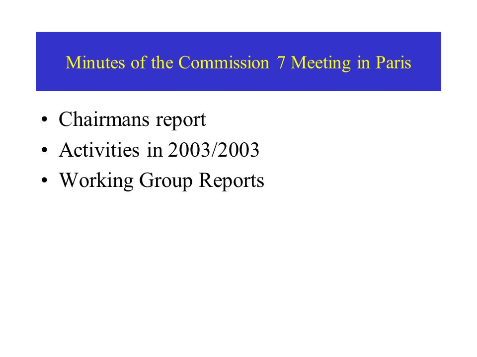 Minutes of the Commission 7 Meeting in Paris Chairmans report Activities in 2003/2003 Working Group Reports
